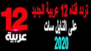 تردد قناه 12 عربية الجديد على النايل سات بتاريخ اليوم 2020