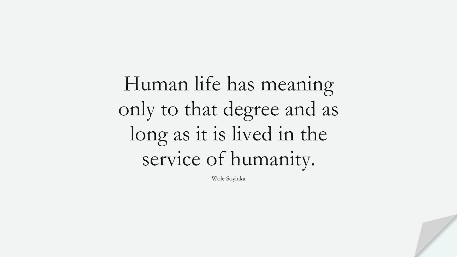 Human life has meaning only to that degree and as long as it is lived in the service of humanity. (Wole Soyinka);  #HumanityQuotes