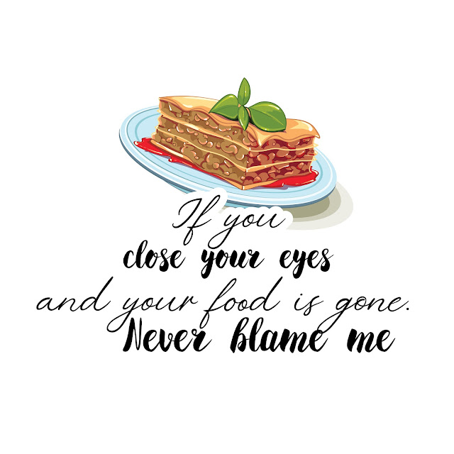 If you close your eyes and your food is gone. Never blame me
