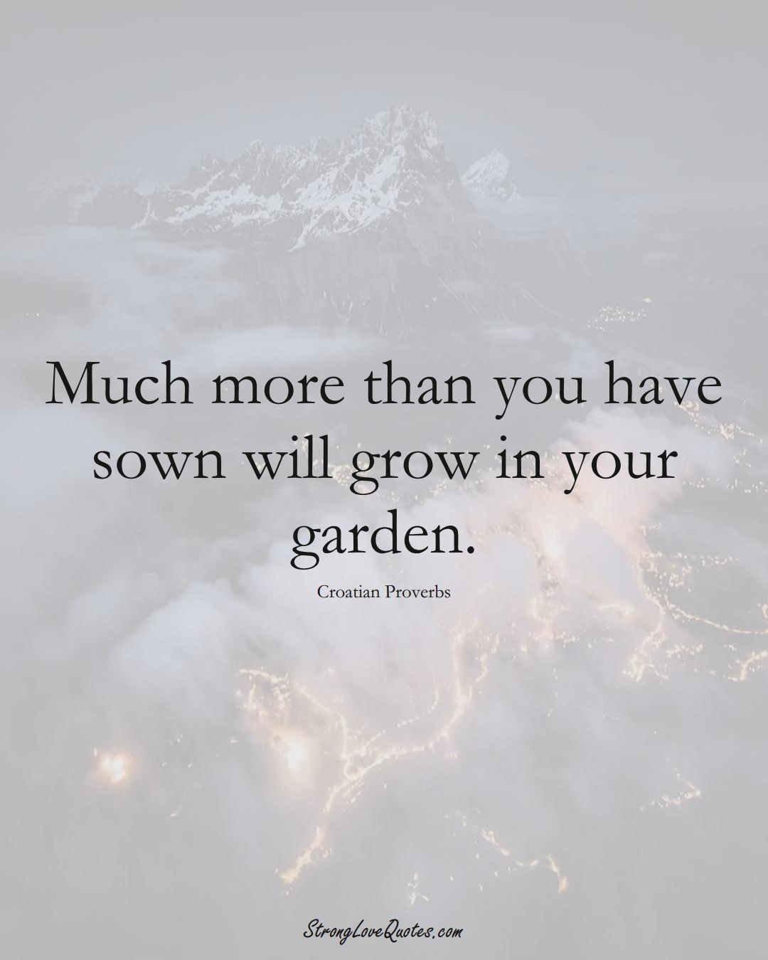 Much more than you have sown will grow in your garden. (Croatian Sayings);  #EuropeanSayings