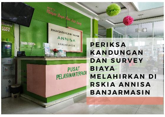 Periksa Kandungan dan Survey Biaya Melahirkan di RSKIA Annisa Banjarmasin