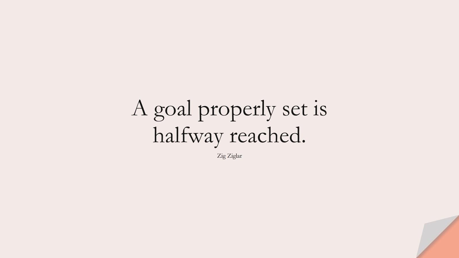 A goal properly set is halfway reached. (Zig Ziglar);  #HardWorkQuotes
