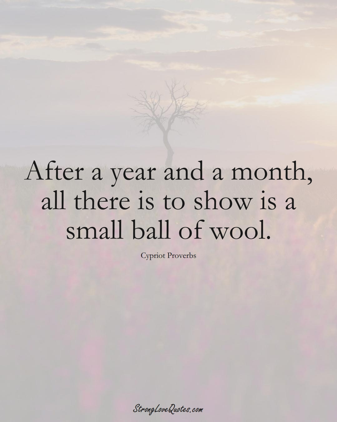 After a year and a month, all there is to show is a small ball of wool. (Cypriot Sayings);  #MiddleEasternSayings