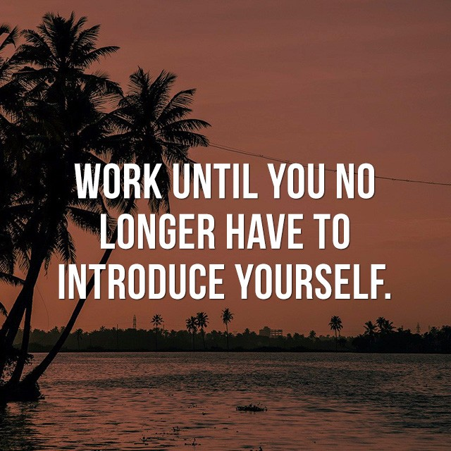 Work until you no longer have to introduce yourself. - Inspiring Photos