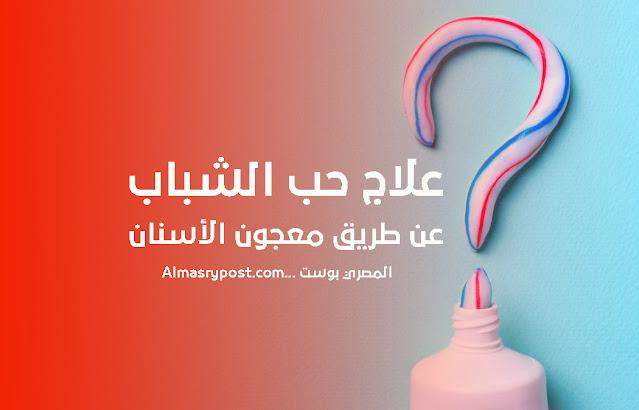 علاج حب الشباب عن طريق معجون الأسنان