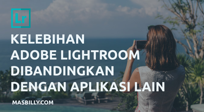 Kelebihan Adobe Lightroom Dibandingkan Dengan Aplikasi Lain