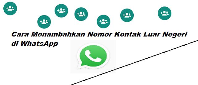 Cara Menambahkan Nomor Kontak Luar Negeri di WhatsApp