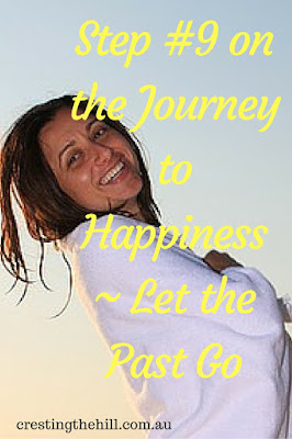 Step #9 on the Journey to Happiness ~ Let the Past Go - stop wallowing and start moving forward