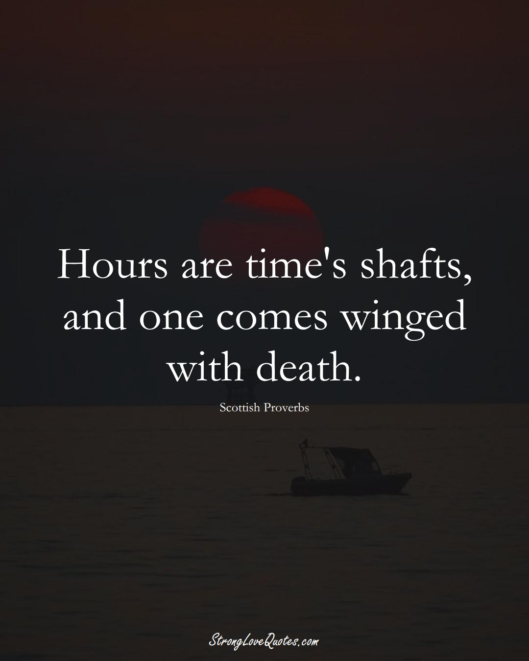 Hours are time's shafts, and one comes winged with death. (Scottish Sayings);  #EuropeanSayings