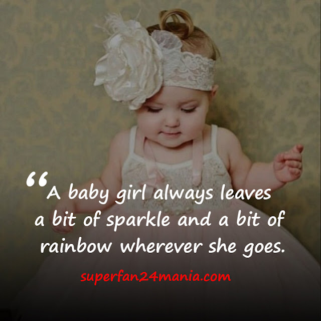 A baby girl always leaves a bit of sparkle and a bit of rainbow wherever she goes.