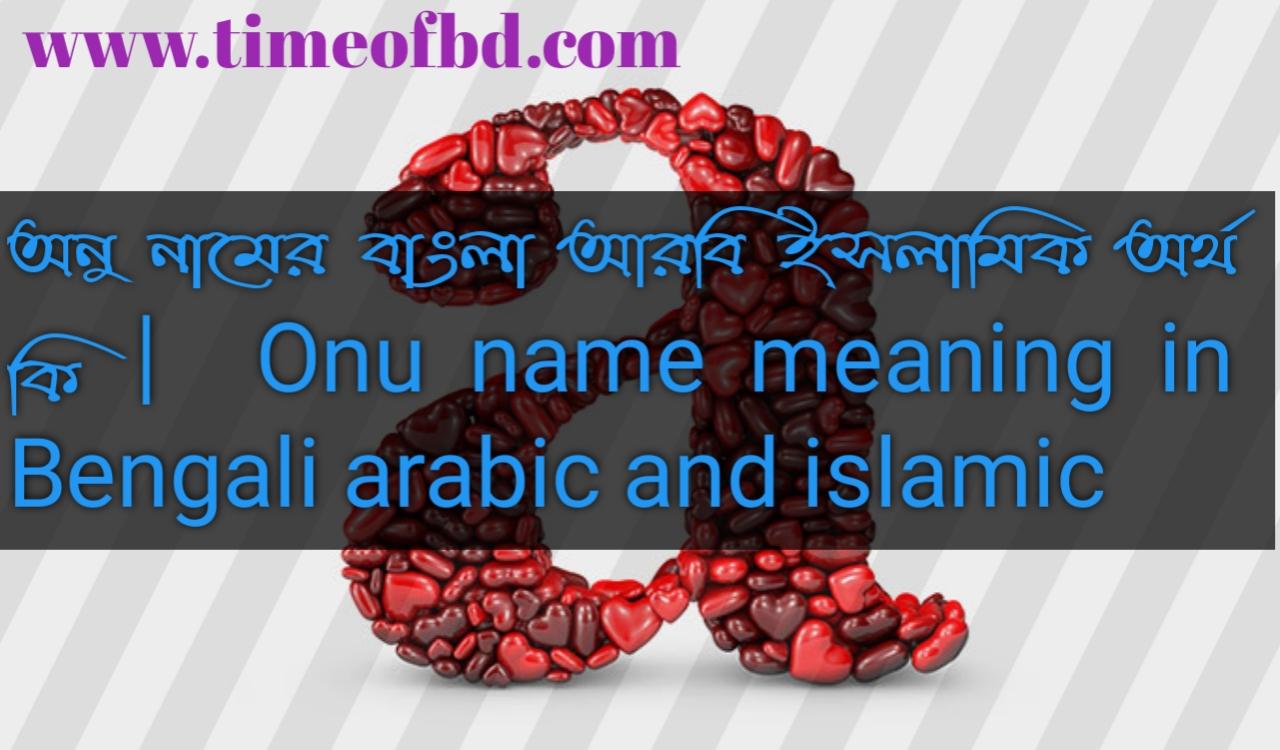 অনু নামের অর্থ কি, অনু নামের বাংলা অর্থ কি, অনু নামের ইসলামিক অর্থ কি, Onu name in Bengali, অনু কি ইসলামিক নাম,