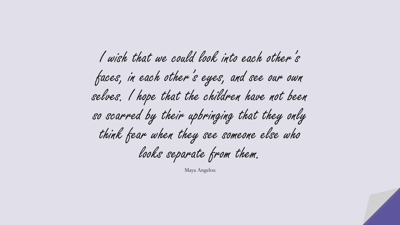 I wish that we could look into each other's faces, in each other's eyes, and see our own selves. I hope that the children have not been so scarred by their upbringing that they only think fear when they see someone else who looks separate from them. (Maya Angelou);  #MayaAngelouQuotes