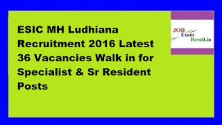 ESIC MH Ludhiana Recruitment 2016 Latest 36 Vacancies Walk in for Specialist & Sr Resident Posts