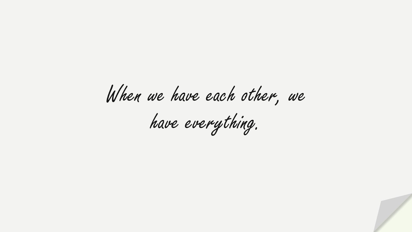 When we have each other, we have everything.FALSE