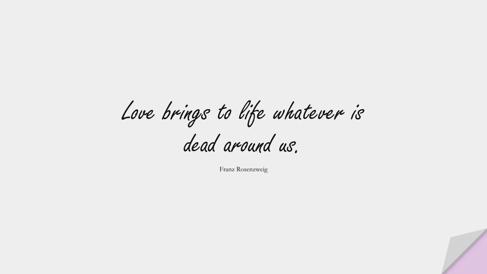 Love brings to life whatever is dead around us. (Franz Rosenzweig);  #LoveQuotes