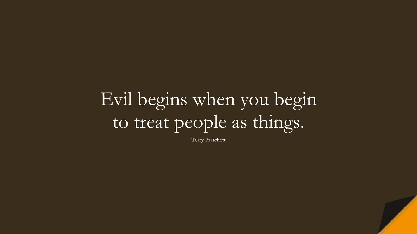 Evil begins when you begin to treat people as things. (Terry Pratchett);  #HumanityQuotes
