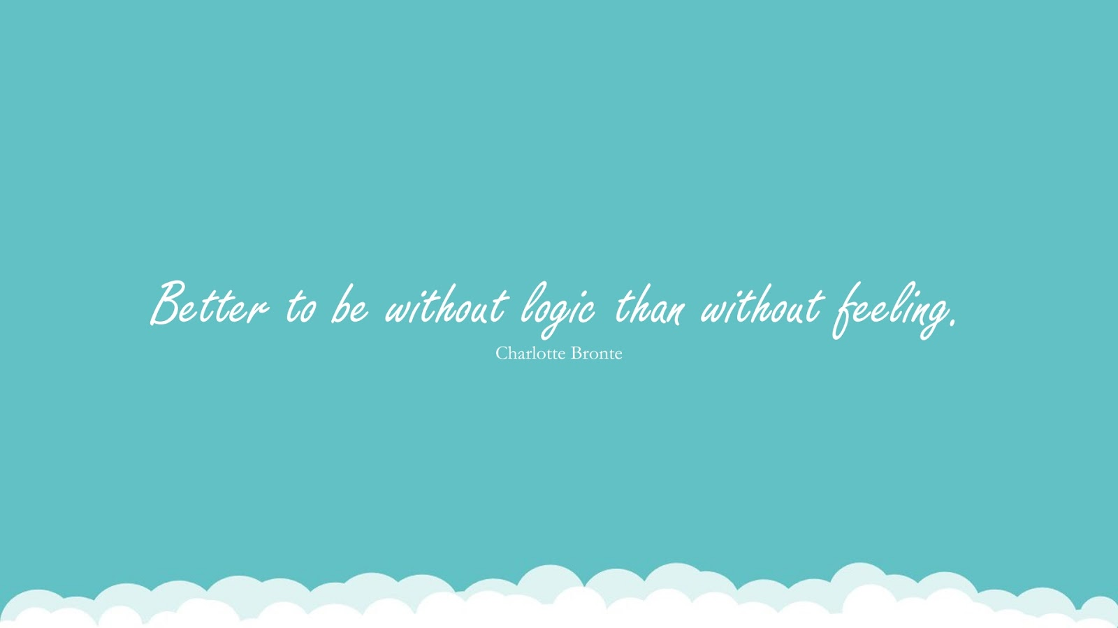 Better to be without logic than without feeling. (Charlotte Bronte);  #BestQuotes