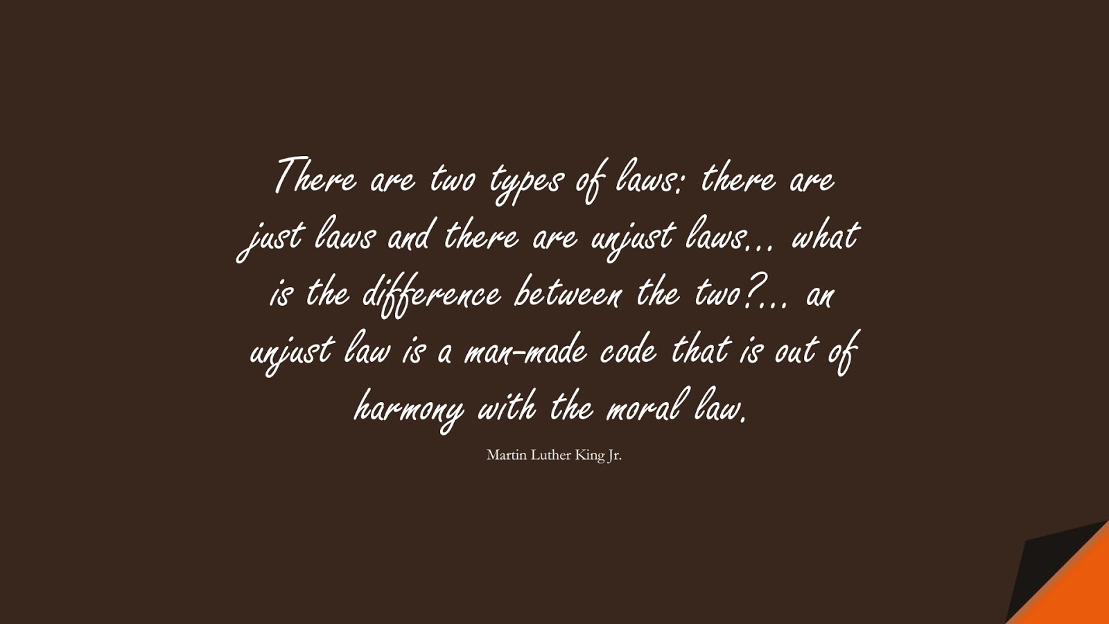 There are two types of laws: there are just laws and there are unjust laws… what is the difference between the two?… an unjust law is a man-made code that is out of harmony with the moral law. (Martin Luther King Jr.);  #MartinLutherKingJrQuotes