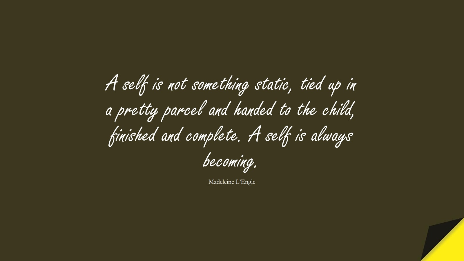 A self is not something static, tied up in a pretty parcel and handed to the child, finished and complete. A self is always becoming. (Madeleine L'Engle);  #BeYourselfQuotes