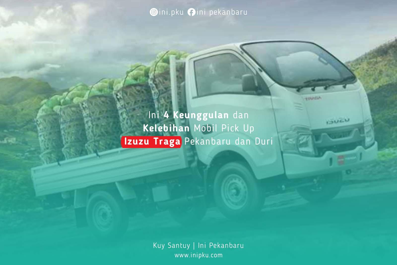 Ini 4 Keunggulan dan Kelebihan Mobil Pick Up Izuzu Traga Pekanbaru dan Duri