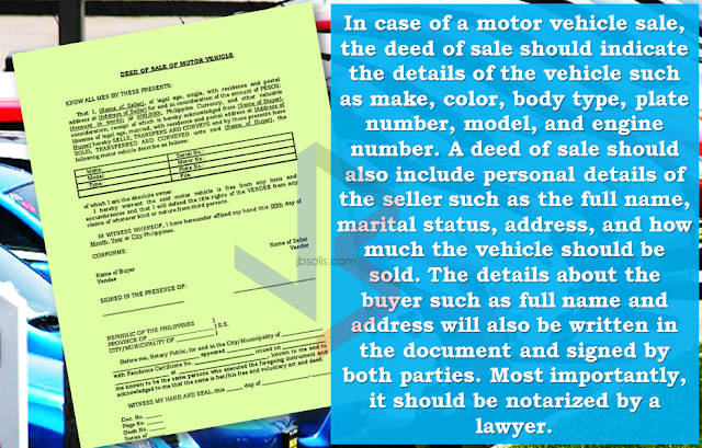 "You probably hear the term ""deed of sale"".  It could define whether your transaction of selling or buying a motor vehicle can be smooth and hassle free or the other way around. Just a piece of paper but plays a very important role in these kind of transactions. You need to pay extra attention to save yourself from lawsuits in the future.    What is a deed of sale?  Deed of sale is a document showing sale of personal property. The deed of sale is a legal, binding document proving that both buyer and seller have reached an agreement of sale or purchase of an movable property.               In case of a motor vehicle sale,the deed of sale should indicate the details of the vehicle such as make, color, body type, plate number, model, and engine number. A deed of sale should  also include personal details of the seller such as the full name, marital status, address, and how much the vehicle should be sold. Moreover, details about the buyer such as full name and address will also be written in the document and signed by both parties. Most importantly,this should be notarized by a lawyer.  On the legal basis, the buyers are required to register the vehicle at the Land Transportation Office (LTO) once it changes ownership. However, a practice wherein the details of the buyer are left blank  exists, which is called an open deed of sale.   For those who are in the car buy and sell business, it is always handy because it saves them time and money to have a vehicle registered only to sell it after a while.      Just a friendly reminder, if you are planning on venturing to selling or buying  cars, avoid using an open deed of sale at all times.  Although it may serve as a binding contract between the buyer and seller, the vehicle will technically remain in the ownership of the seller until the buyer decides to register it under their name.  It means that the seller will be responsible in case the buyer gets involved in a hit and run accident or similar cases.  If you are on the buying side, the deed of sale must be settled as soon as possible to get full ownership and save yourself from the hassle of finding the previous owner. You don't want to have such problems in the future, right?   It's just one of the important things you should be aware of when buying a pre-owned car. It could minimize the time you spend to settle your documents while keeping yourself away from any trouble with your hard-earned money and your reputation at stake.   RECOMMENDED:  BEFORE YOU GET MARRIED,BE AWARE OF THIS  ISRAEL TO HIRE HUNDREDS OF FILIPINOS FOR HOTEL JOBS  MALLS WITH OSSCO AND OTHER GOVERNMENT SERVICES  DOMESTIC ABUSE EXPOSED ON SOCIAL MEDIA  HSW IN KUWAIT: NO SALARY FOR 9 YEARS  DEATH COMPENSATION FOR SAUDI EXPATS  ON JAKATIA PAWA'S EXECUTION: ""WE DID EVERYTHING.."" -DFA  BELLO ASSURES DECISION ON MORATORIUM MAY COME OUT ANYTIME SOON  SEN. JOEL VILLANUEVA  SUPPORTS DEPLOYMENT BAN ON HSWS IN KUWAIT  AT LEAST 71 OFWS ON DEATH ROW ABROAD  DEPLOYMENT MORATORIUM, NOW! -OFW GROUPS  BE CAREFUL HOW YOU TREAT YOUR HSWS  PRESIDENT DUTERTE WILL VISIT UAE AND KSA, HERE'S WHY  MANPOWER AGENCIES AND RECRUITMENT COMPANIES TO BE HIT DIRECTLY BY HSW DEPLOYMENT MORATORIUM IN KUWAIT  UAE TO START IMPLEMENTING 5%VAT STARTING 2018  REMEMBER THIS 7 THINGS IF YOU ARE APPLYING FOR HOUSEKEEPING JOB IN JAPAN  KENYA , THE LEAST TOXIC COUNTRY IN THE WORLD; SAUDI ARABIA, MOST TOXIC   ""JUNIOR CITIZEN ""  BILL TO BENEFIT POOR FAMILIES"