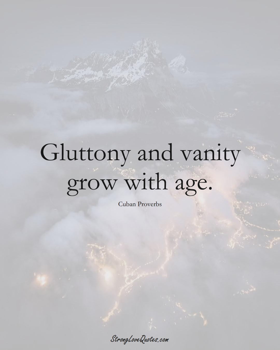 Gluttony and vanity grow with age. (Cuban Sayings);  #CaribbeanSayings
