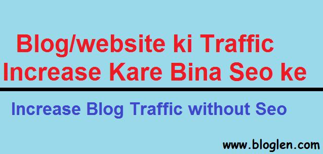Bloglen.com- Seo Ke bina Traffic Kaise Badhye- Increase Blog Traffic without Seo