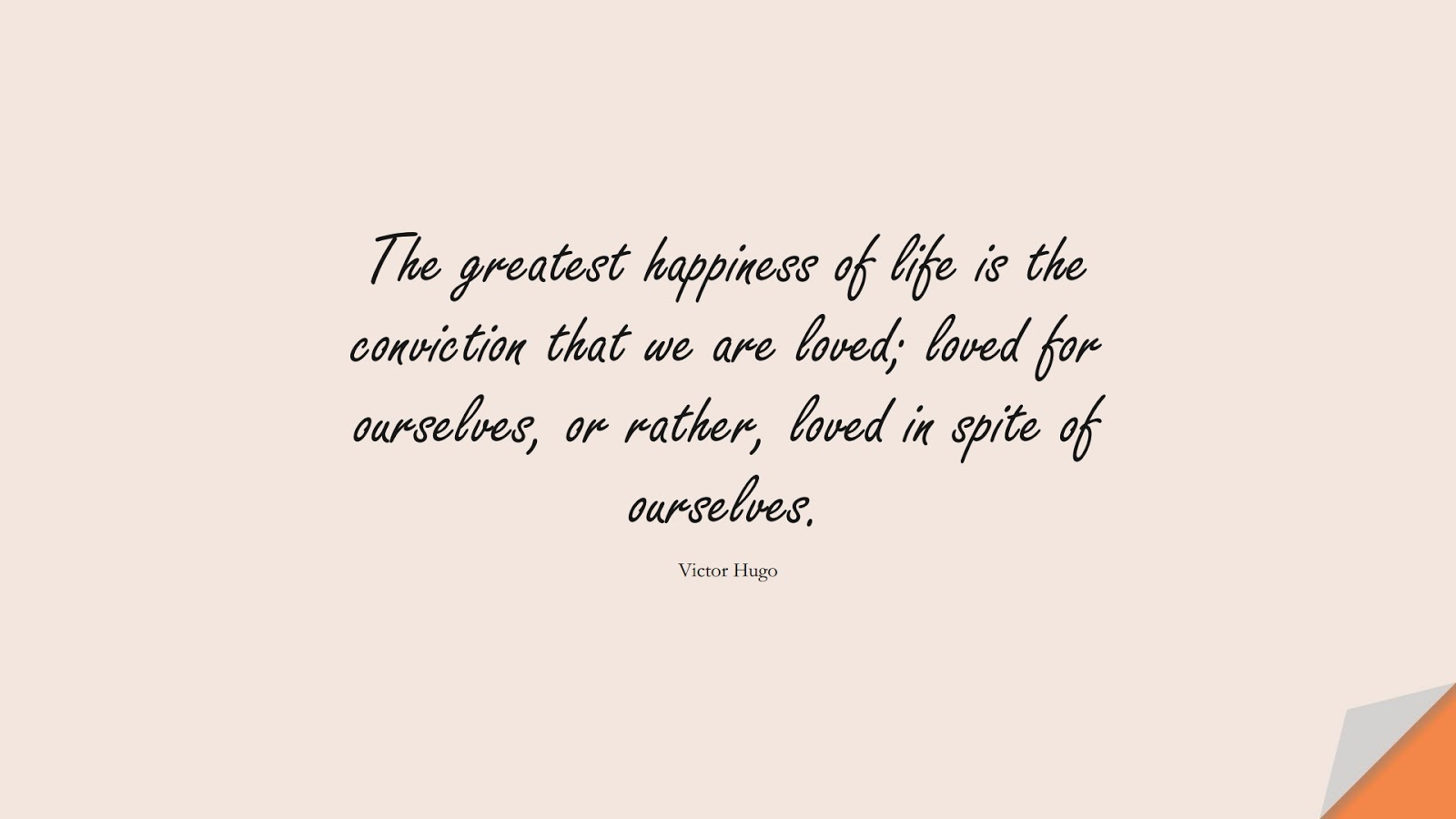 The greatest happiness of life is the conviction that we are loved; loved for ourselves, or rather, loved in spite of ourselves. (Victor Hugo);  #HappinessQuotes