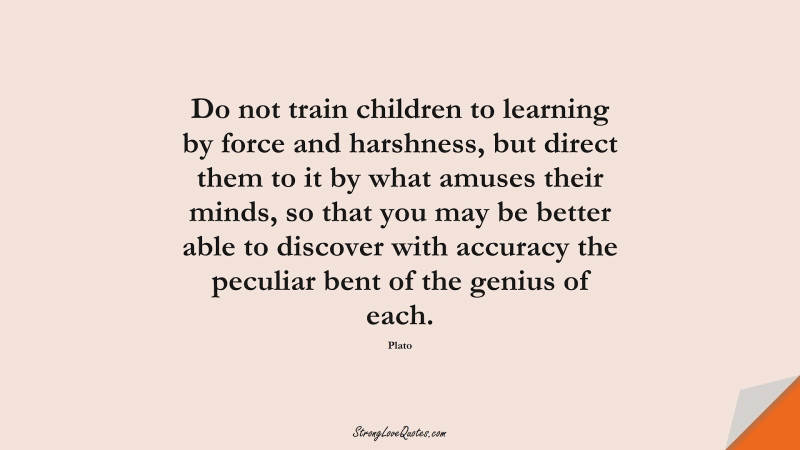 Do not train children to learning by force and harshness, but direct them to it by what amuses their minds, so that you may be better able to discover with accuracy the peculiar bent of the genius of each. (Plato);  #EducationQuotes