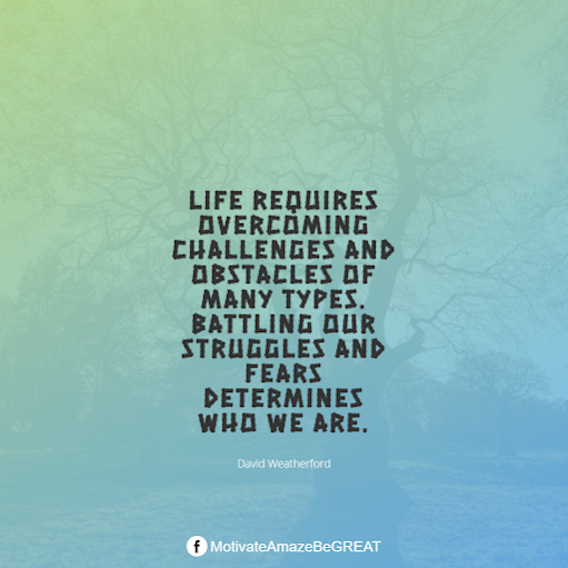 "Inspirational Quotes About Life And Struggles: ""Life requires overcoming challenges and obstacles of many types. Battling our struggles and fears determines who we are."" - David Weatherford"