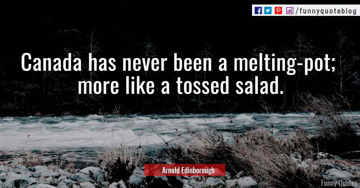 """Canada has never been a melting-pot; more like a tossed salad."" ― Arnold Edinborough Quote"