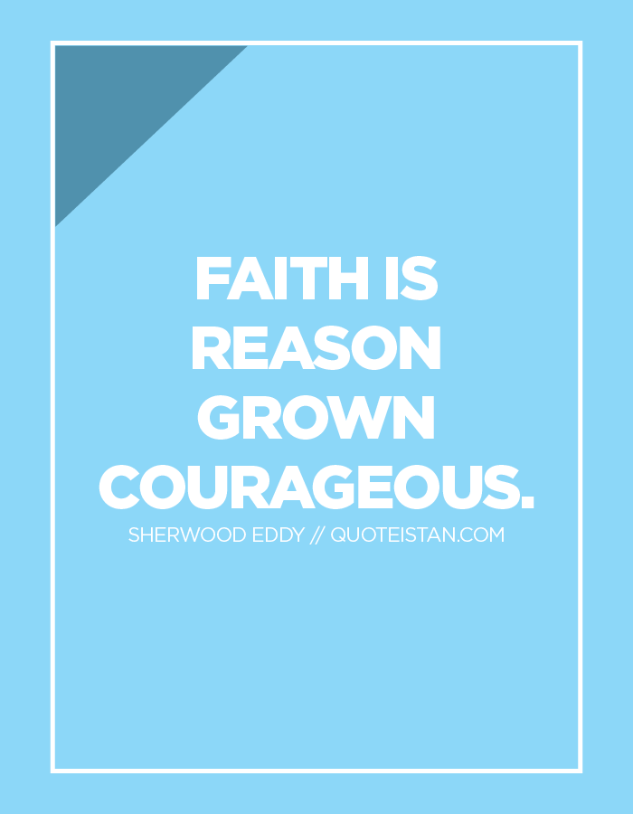 Faith is reason grown courageous.
