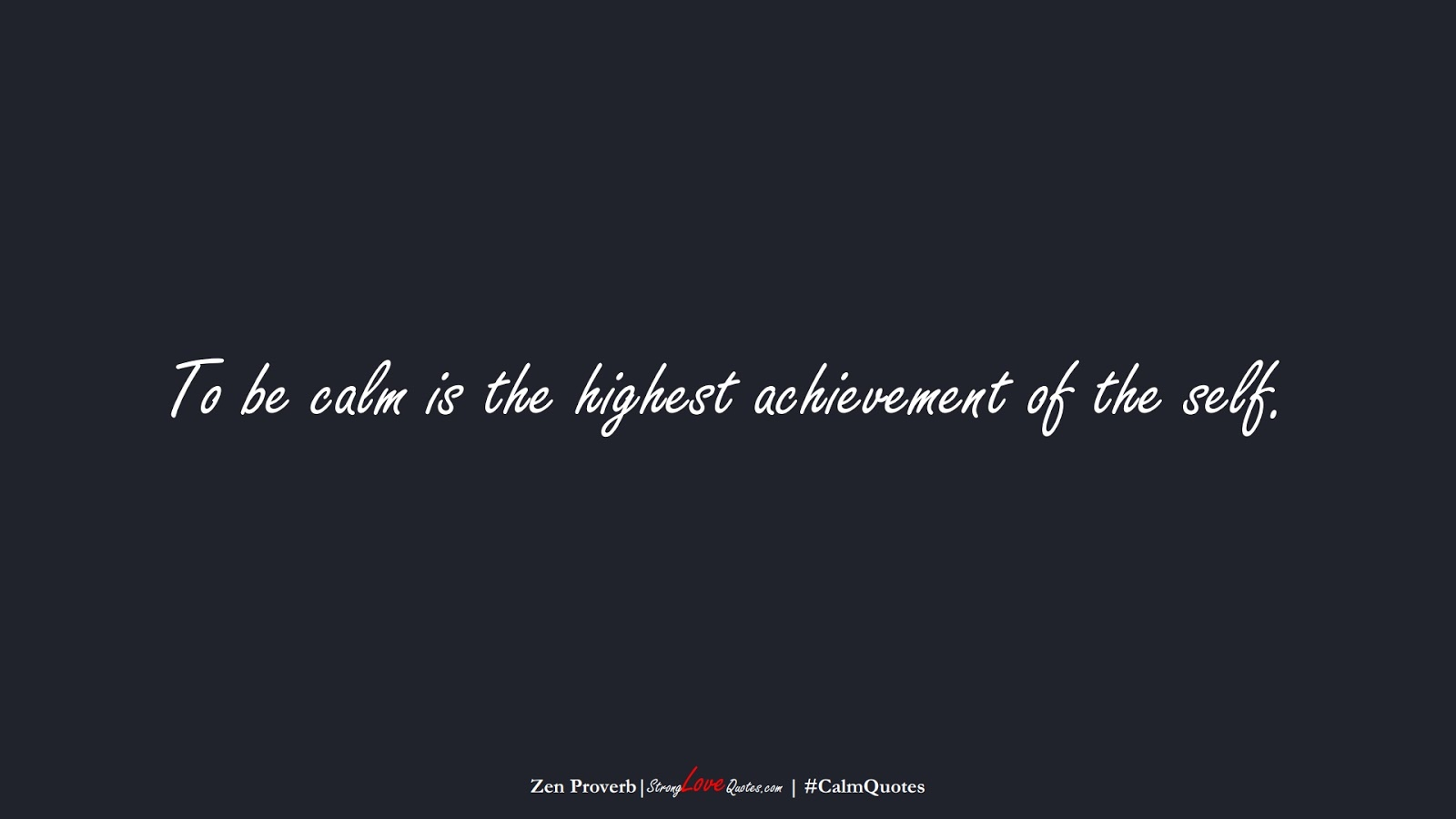 To be calm is the highest achievement of the self. (Zen Proverb);  #CalmQuotes