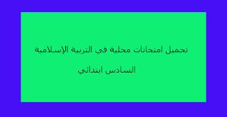 تحميل امتحانات محلية في التربية الإسلامية السادس ابتدائي