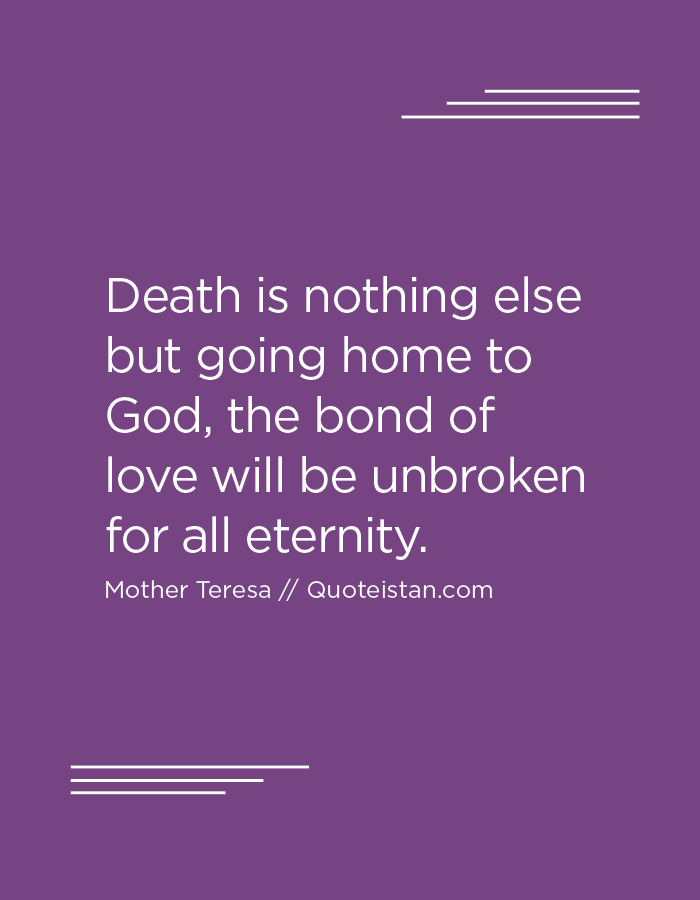 Death is nothing else but going home to God, the bond of love will be unbroken for all eternity.