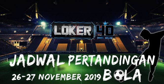 JADWAL PERTANDINGAN BOLA 26 – 27 NOVEMBER 2019