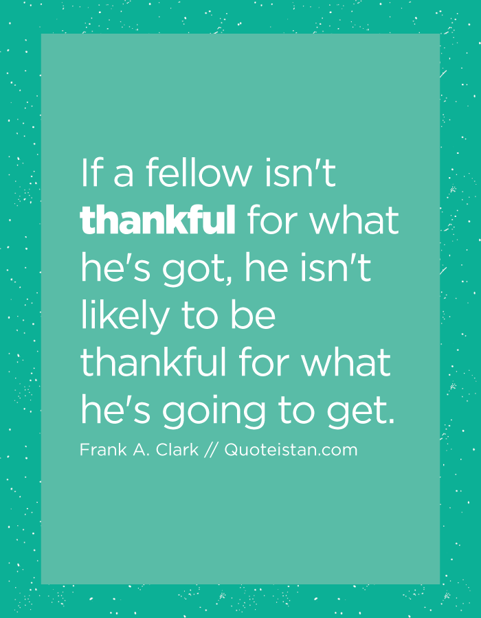 If a fellow isn't thankful for what he's got, he isn't likely to be thankful for what he's going to get.