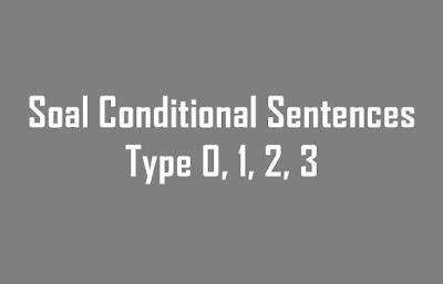 Soal Conditional Sentences Type 0, 1, 2, 3 Dalam Berbagai Bentuk