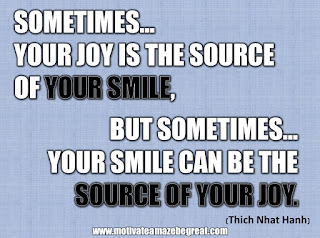 "33 Happiness Quotes To Inspire Your Day: ""Sometimes your joy is the source of your smile, but sometimes your smile can be the source of your joy."" - Thich Nhat Hanh"