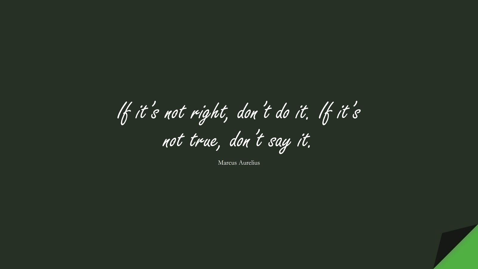 If it's not right, don't do it. If it's not true, don't say it. (Marcus Aurelius);  #MarcusAureliusQuotes