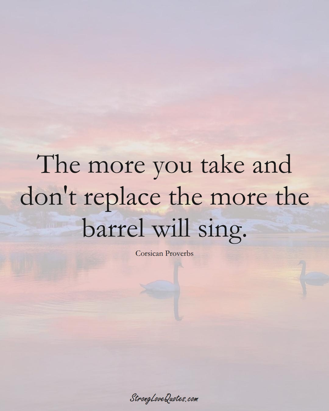 The more you take and don't replace the more the barrel will sing. (Corsican Sayings);  #EuropeanSayings