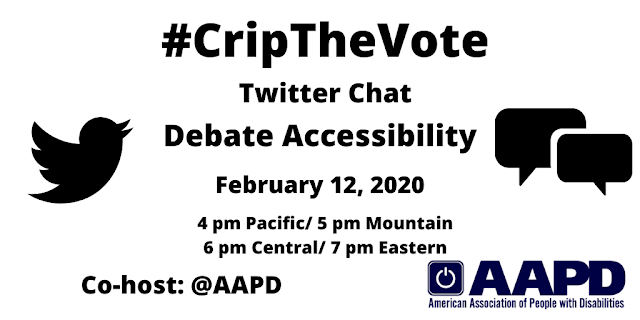 Graphic with a white background with text that reads: #CripTheVote Twitter Chat, Debate Accessibility, February 12, 2020, 4 pm Pacific, 5 pm Mountain, 6 pm Central/ 7 pm Eastern, Co-host: AAPD. On the left is a black Twitter bird icon, on the right are two speech bubbles, and on the lower-right hand corner is the logo for the American Association of People with Disabilities in navy blue.