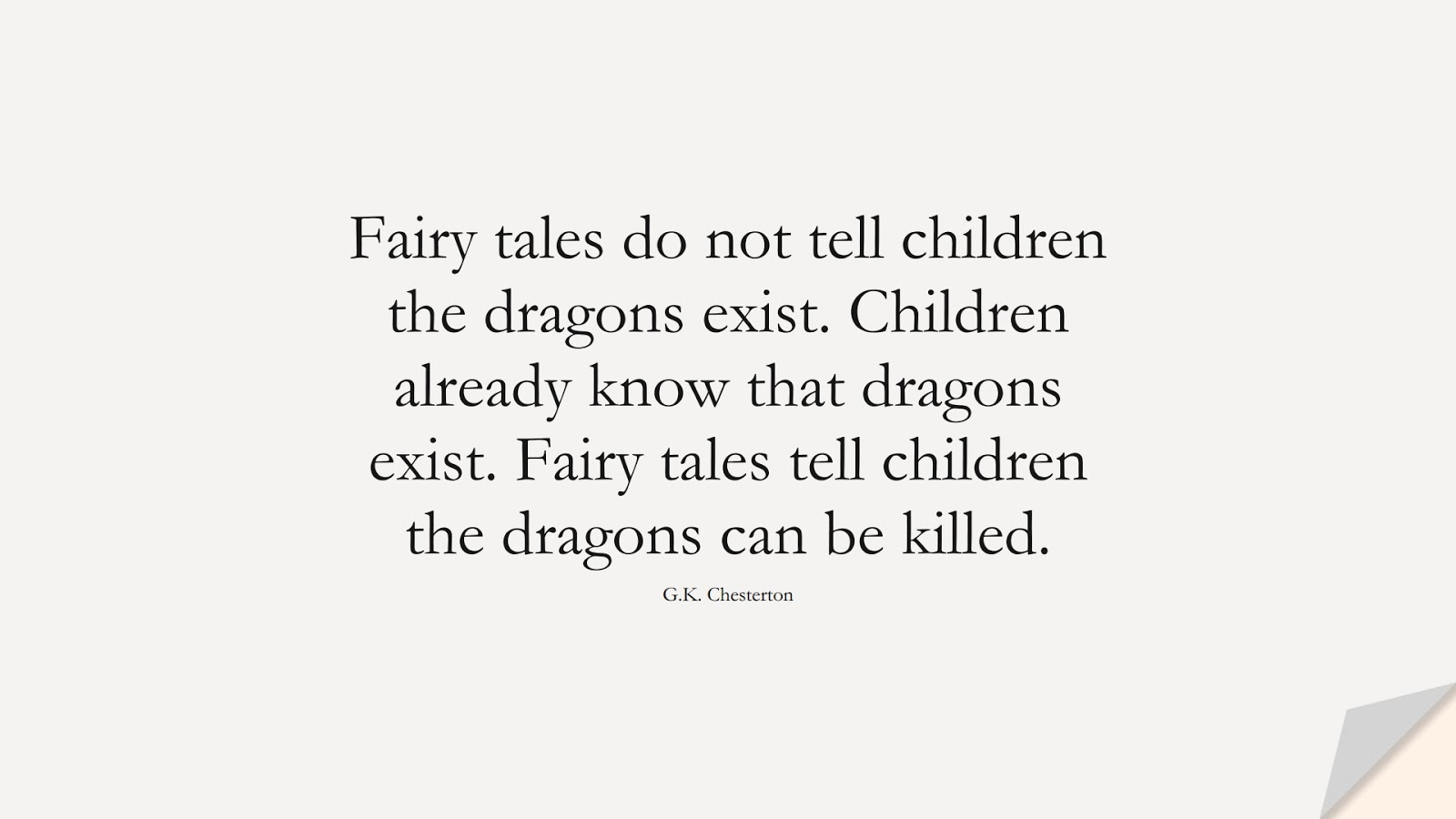 Fairy tales do not tell children the dragons exist. Children already know that dragons exist. Fairy tales tell children the dragons can be killed. (G.K. Chesterton);  #HopeQuotes
