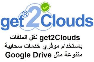 get2Clouds نقل الملفات باستخدام موفري خدمات سحابية متنوعة مثل Google Drive