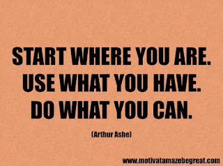 Success Inspirational Quotes: 6. Start where you are. Use what you have.  Do what you can. – Arthur Ashe