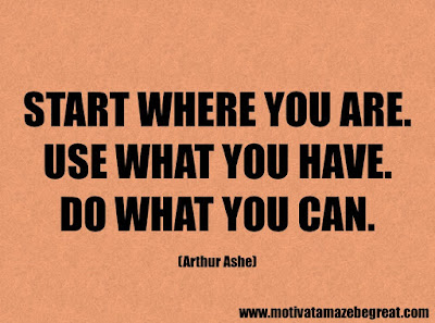 "Success Quotes And Sayings About Life: ""Start where you are. Use what you have. Do what you can. – Arthur Ashe"