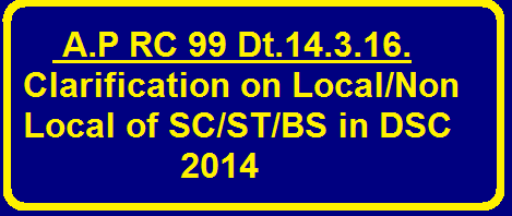 RC 99 Dt.14.3.16.Clarification on Local/Non Local of SC/ST/BCs in DSC 2014/2016/03/rc-99-dt14316clarification-on-local-nonlocal-sc-st-bcs-dsc-2014.html