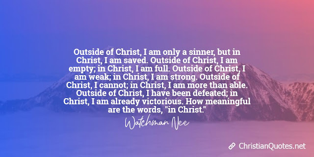 """Outside of Christ, I am only a sinner, but in Christ, I am saved. Outside of Christ, I am empty; in Christ, I am full. Outside of Christ, I am weak; in Christ, I am strong. Outside of Christ, I cannot; in Christ, I am more than able. Outside of Christ, I have been defeated; in Christ, I am already victorious. How meaningful are the words, """"in Christ."""""""