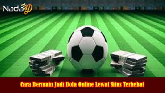 Cara Bermain Judi Bola Online Lewat Situs Terhebat