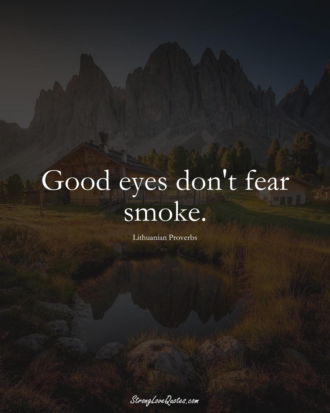 Good eyes don't fear smoke. (Lithuanian Sayings);  #AsianSayings